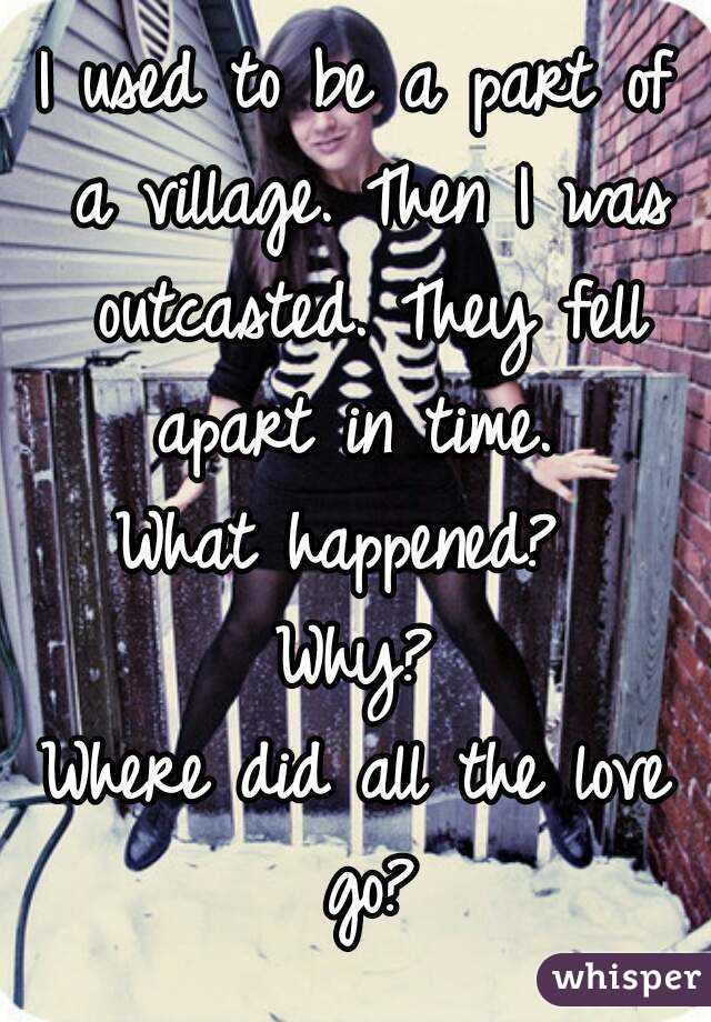 I used to be a part of a village. Then I was outcasted. They fell apart in time.  What happened?  Why? Where did all the love go?