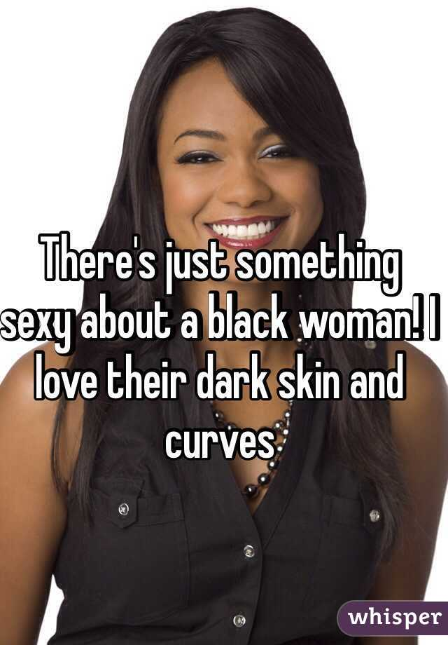 There's just something sexy about a black woman! I love their dark skin and curves