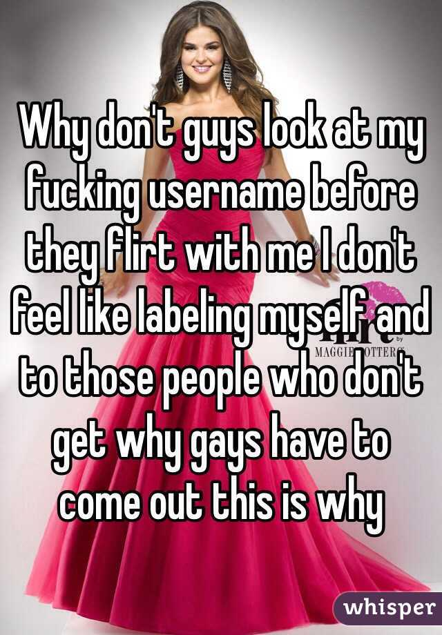 Why don't guys look at my fucking username before they flirt with me I don't feel like labeling myself and to those people who don't get why gays have to come out this is why