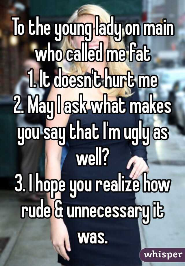 To the young lady on main who called me fat 1. It doesn't hurt me 2. May I ask what makes you say that I'm ugly as well? 3. I hope you realize how rude & unnecessary it was.