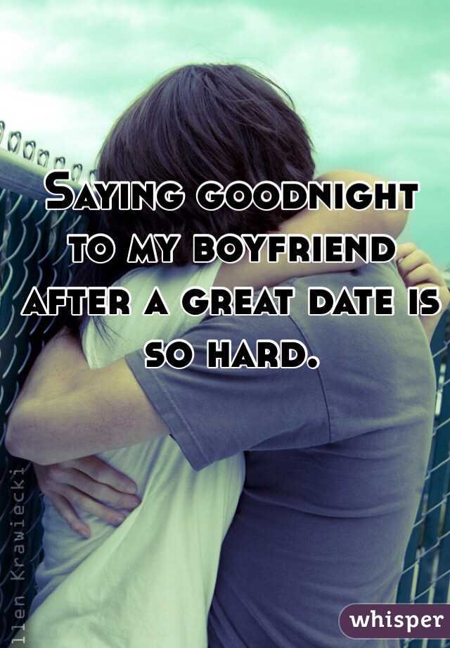 Saying goodnight to my boyfriend after a great date is so hard.