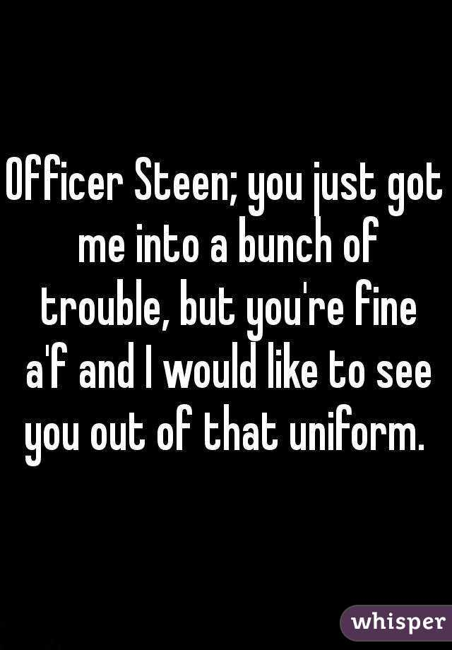Officer Steen; you just got me into a bunch of trouble, but you're fine a'f and I would like to see you out of that uniform.