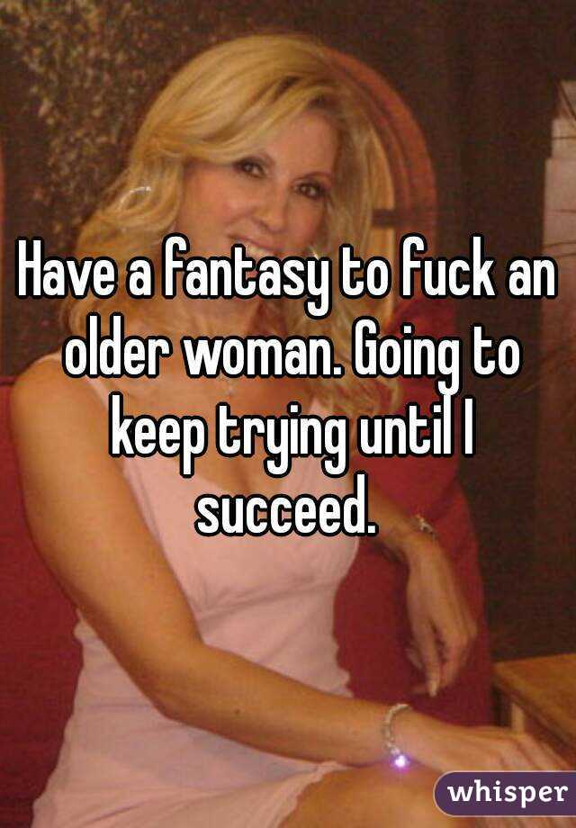 Have a fantasy to fuck an older woman. Going to keep trying until I succeed.