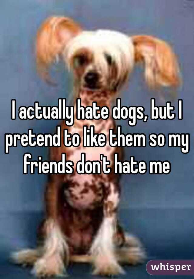 I actually hate dogs, but I pretend to like them so my friends don't hate me