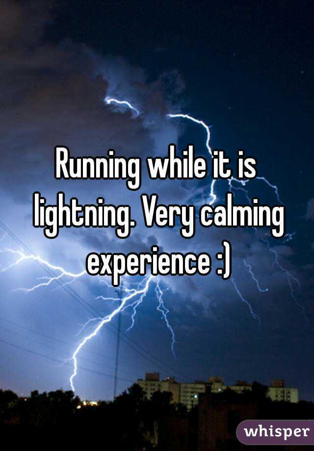 Running while it is lightning. Very calming experience :)