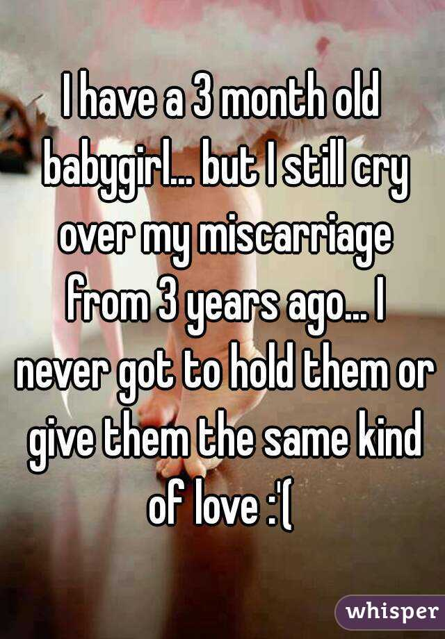 I have a 3 month old babygirl... but I still cry over my miscarriage from 3 years ago... I never got to hold them or give them the same kind of love :'(