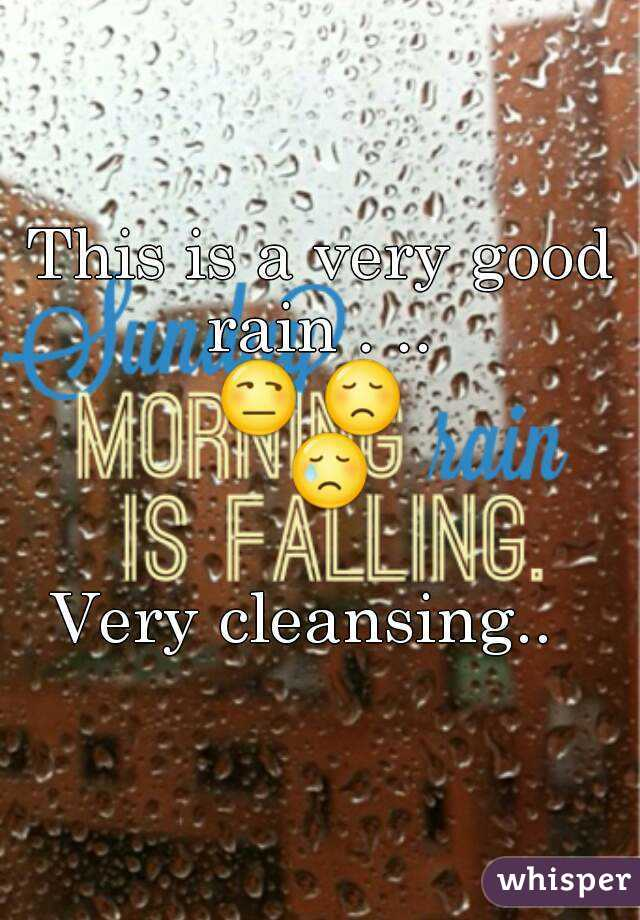 This is a very good rain . ..  😒 😞  😢  Very cleansing..