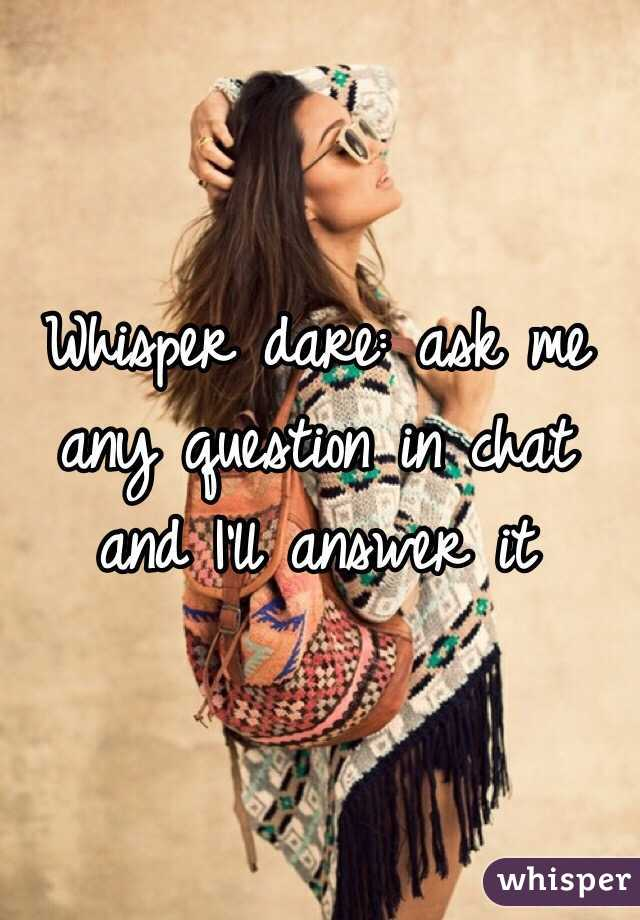 Whisper dare: ask me any question in chat and I'll answer it