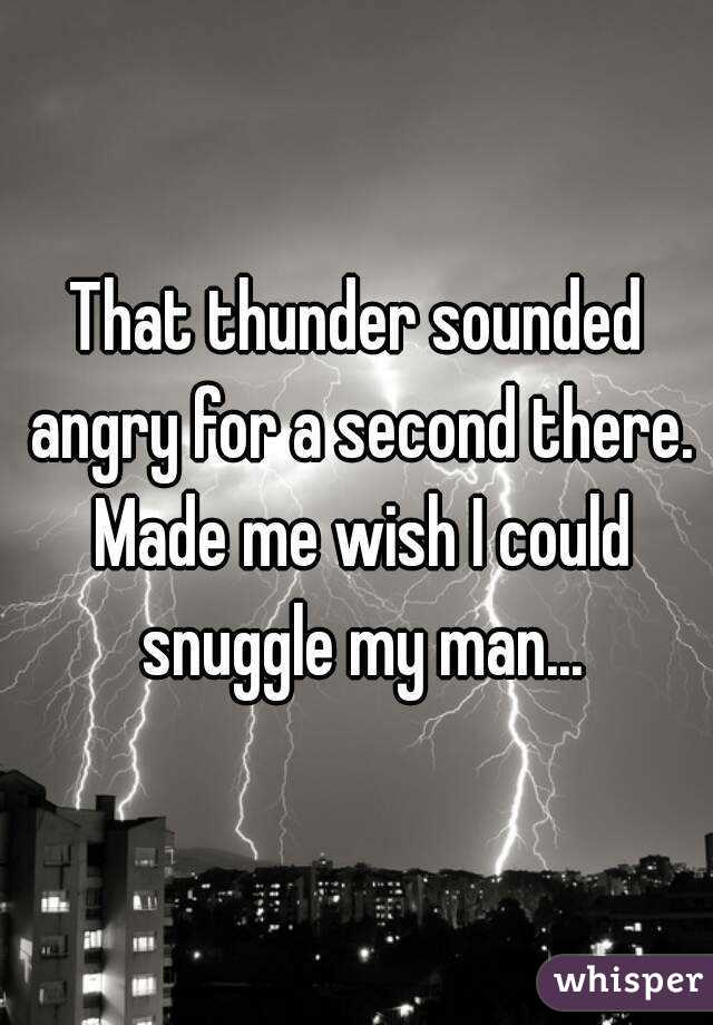That thunder sounded angry for a second there. Made me wish I could snuggle my man...