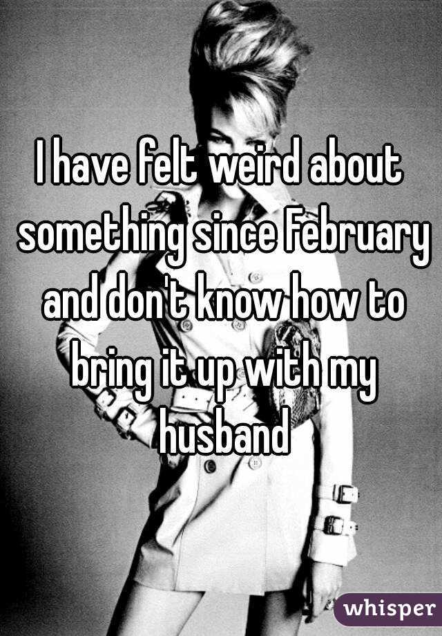I have felt weird about something since February and don't know how to bring it up with my husband