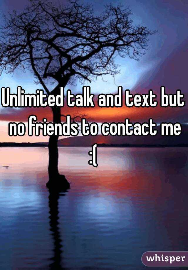 Unlimited talk and text but no friends to contact me :(