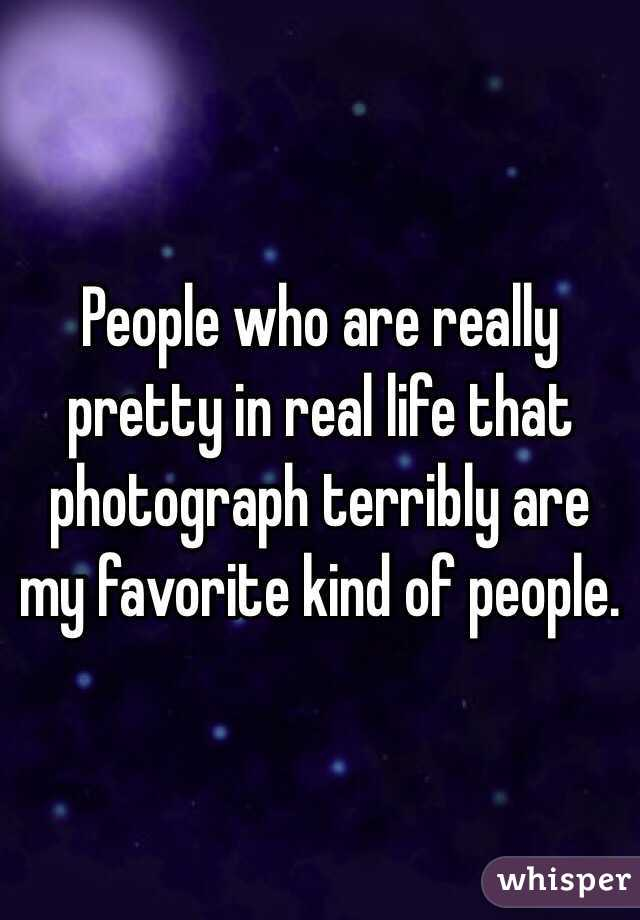 People who are really pretty in real life that photograph terribly are my favorite kind of people.