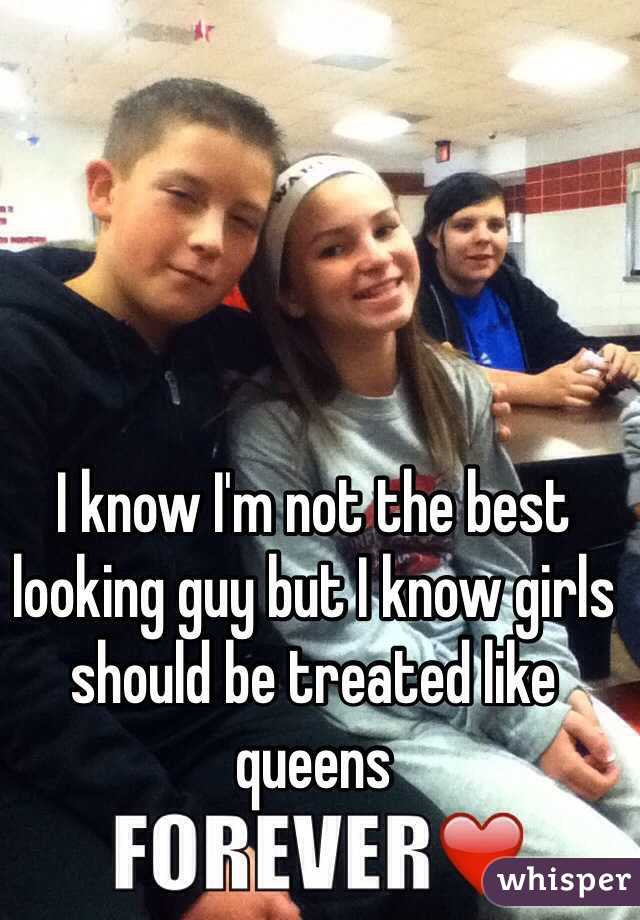 I know I'm not the best looking guy but I know girls should be treated like queens