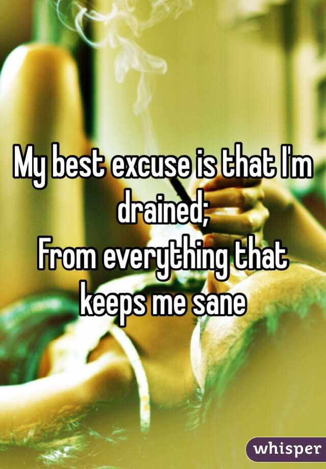 My best excuse is that I'm drained; From everything that keeps me sane