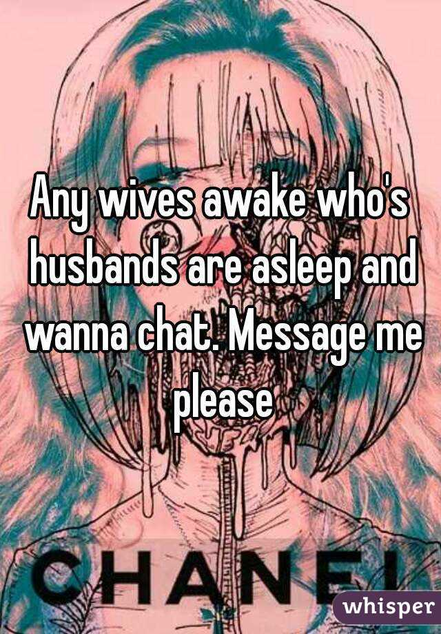 Any wives awake who's husbands are asleep and wanna chat. Message me please