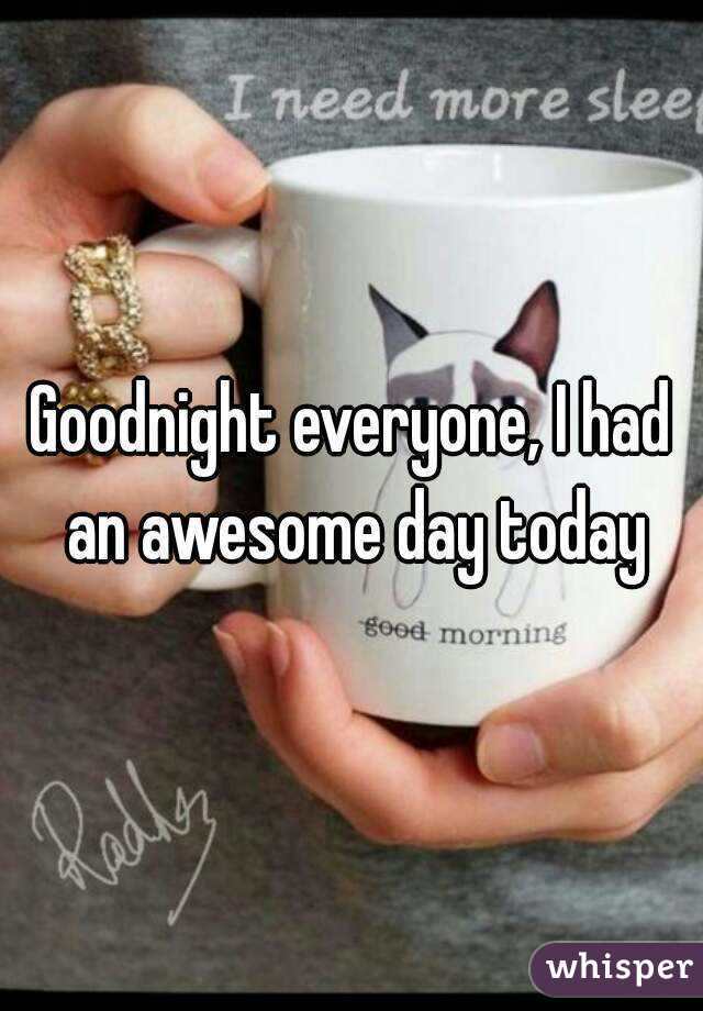 Goodnight everyone, I had an awesome day today