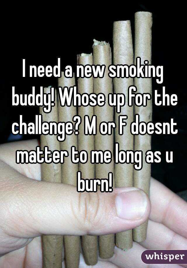 I need a new smoking buddy! Whose up for the challenge? M or F doesnt matter to me long as u burn!