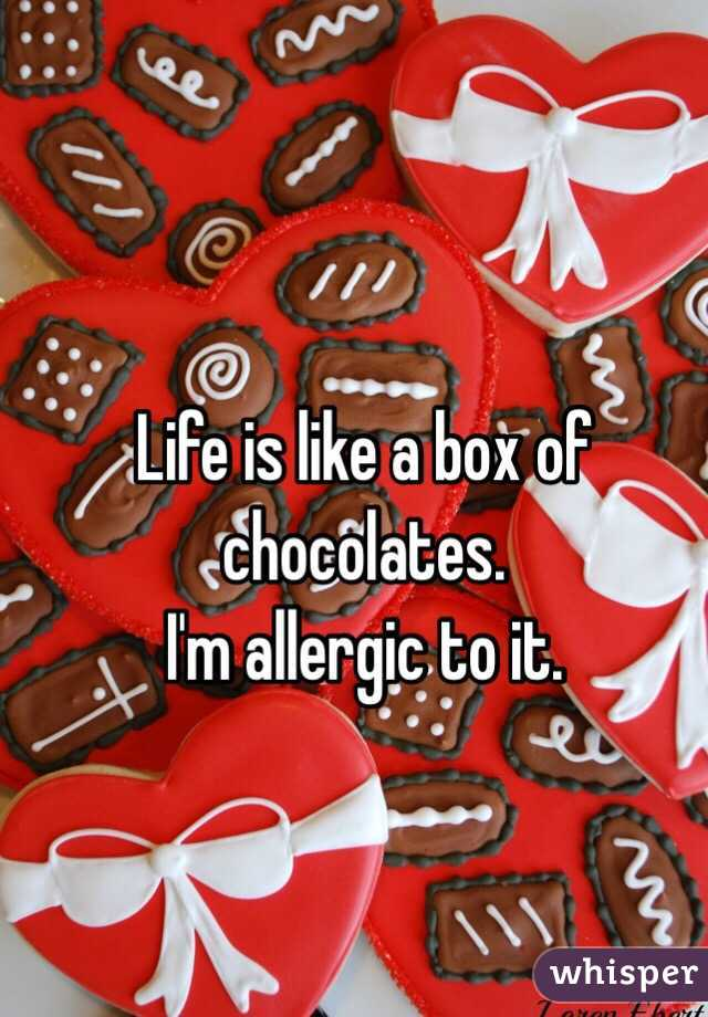 Life is like a box of chocolates.  I'm allergic to it.