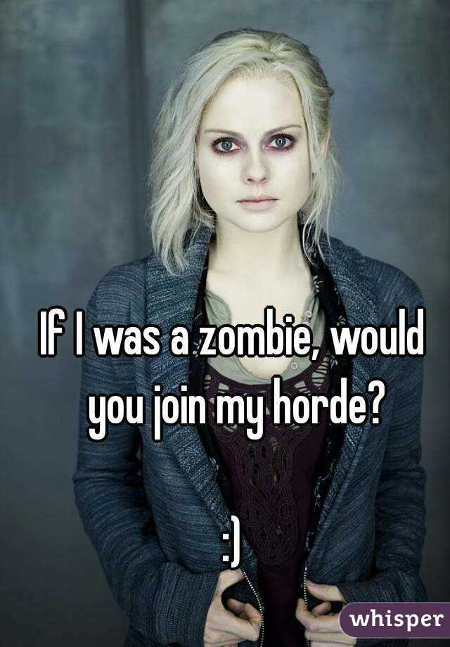 If I was a zombie, would you join my horde?  :)