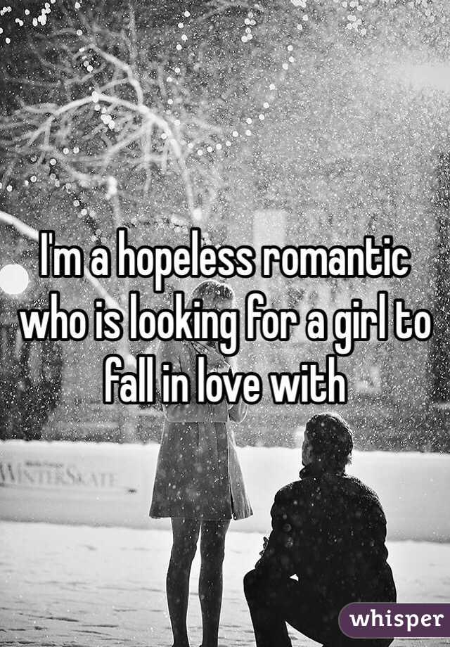 I'm a hopeless romantic who is looking for a girl to fall in love with