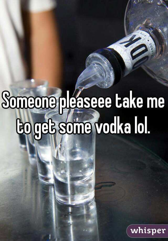 Someone pleaseee take me to get some vodka lol.