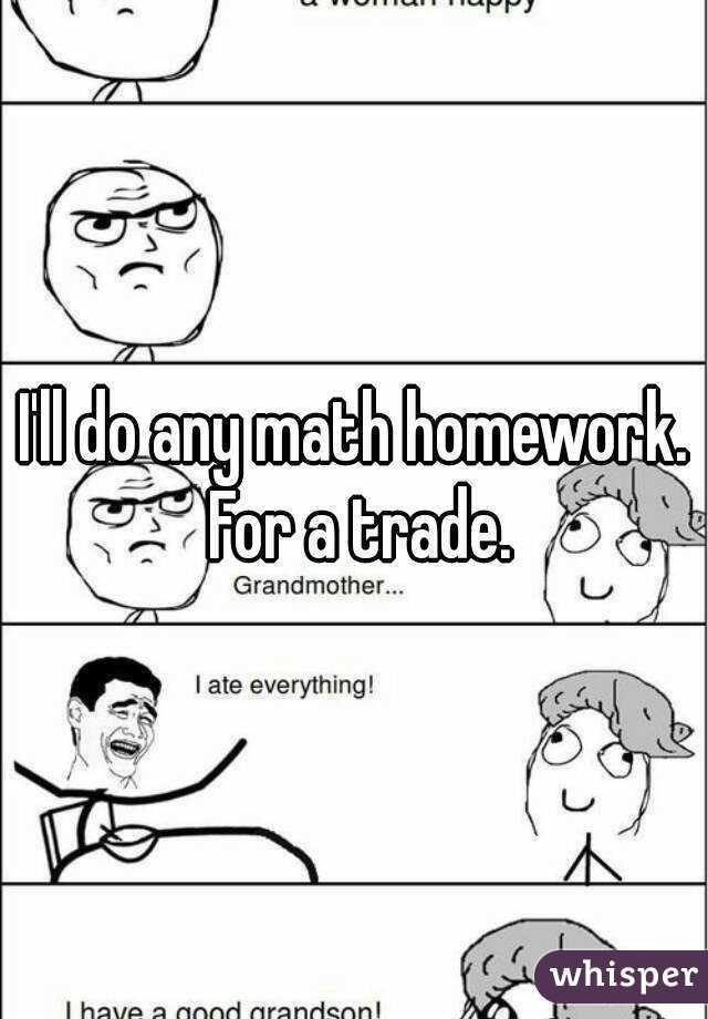 I'll do any math homework. For a trade.