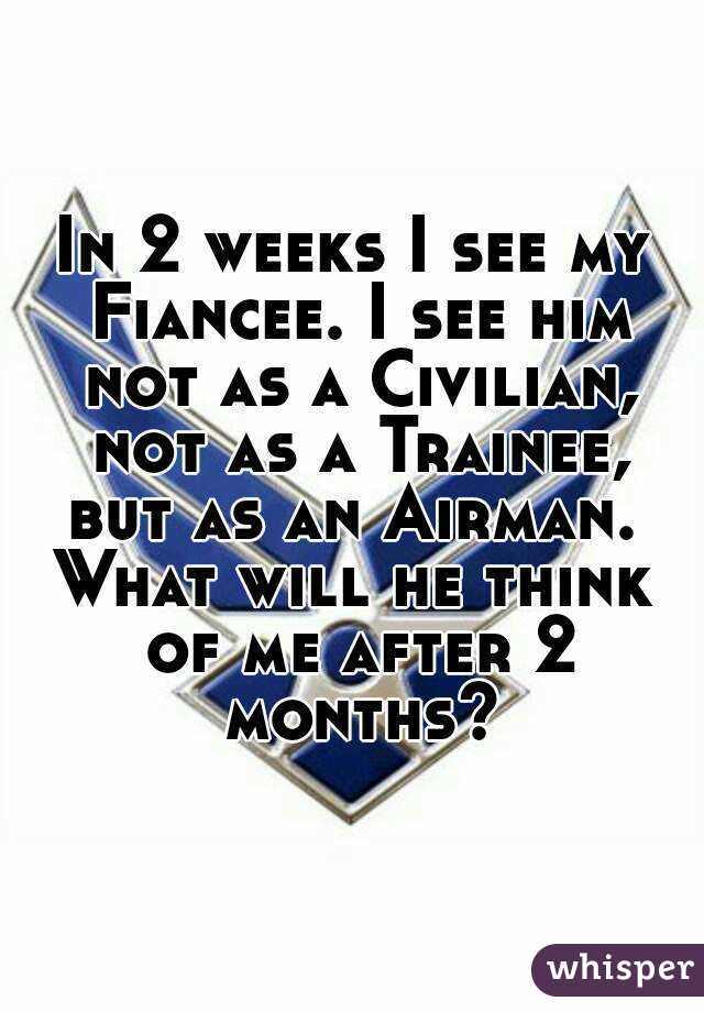 In 2 weeks I see my Fiancee. I see him not as a Civilian, not as a Trainee, but as an Airman.  What will he think of me after 2 months?