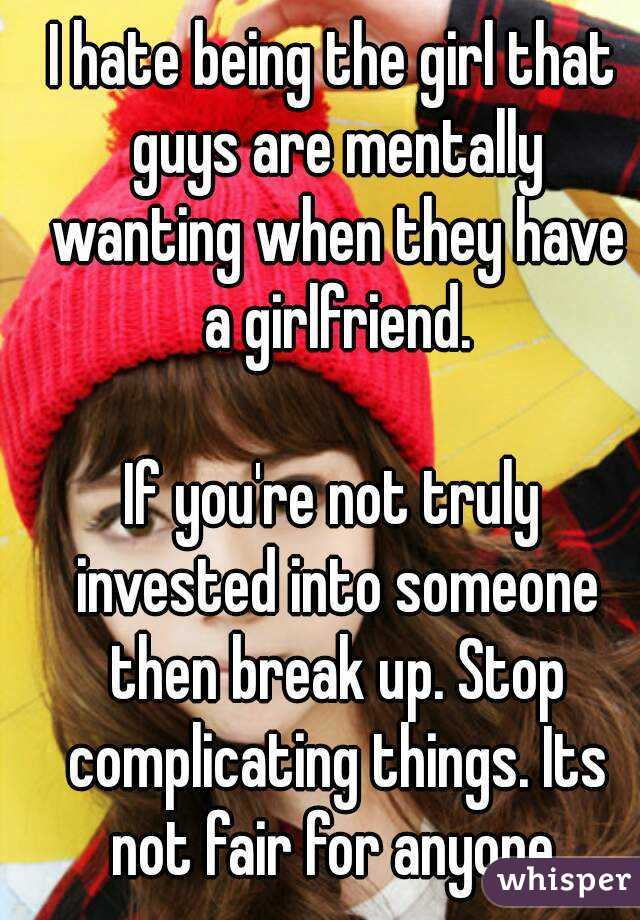 I hate being the girl that guys are mentally wanting when they have a girlfriend.  If you're not truly invested into someone then break up. Stop complicating things. Its not fair for anyone.