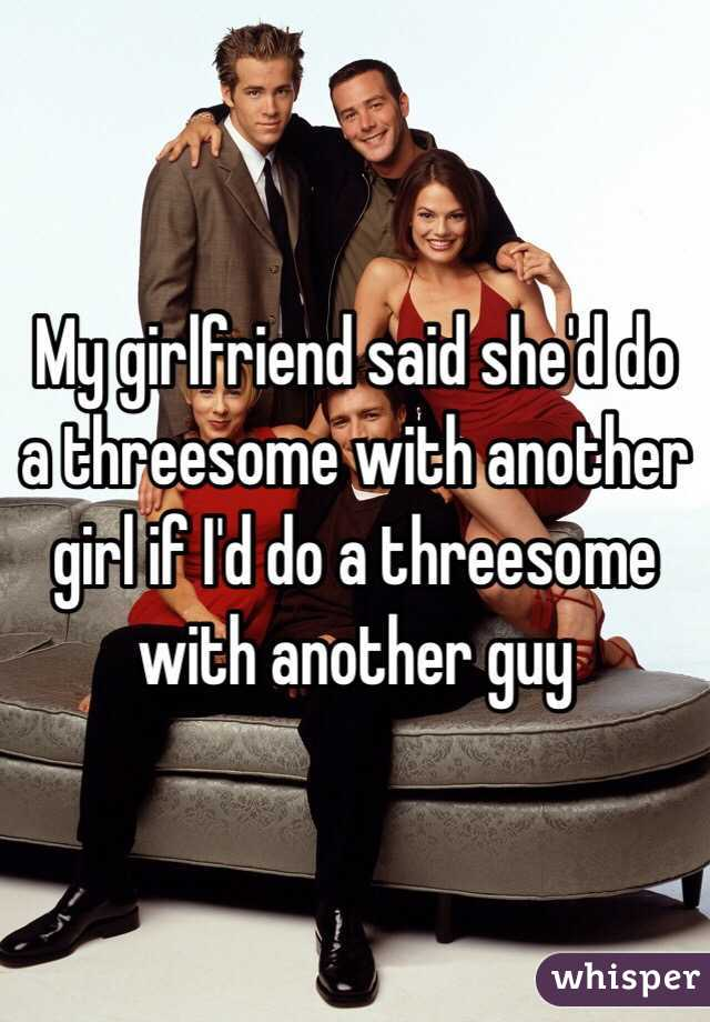 My girlfriend said she'd do a threesome with another girl if I'd do a threesome with another guy