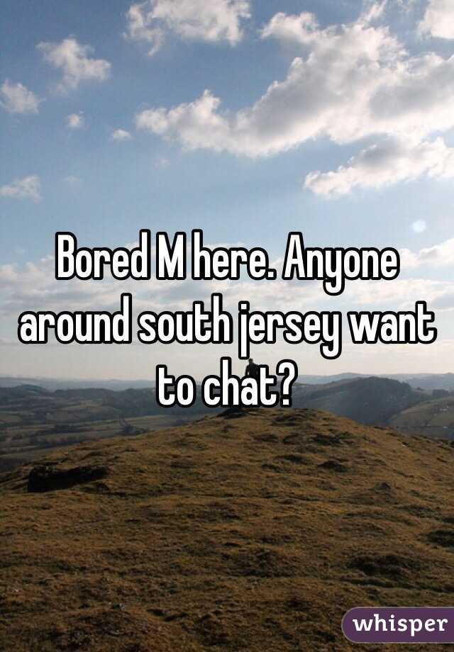 Bored M here. Anyone around south jersey want to chat?