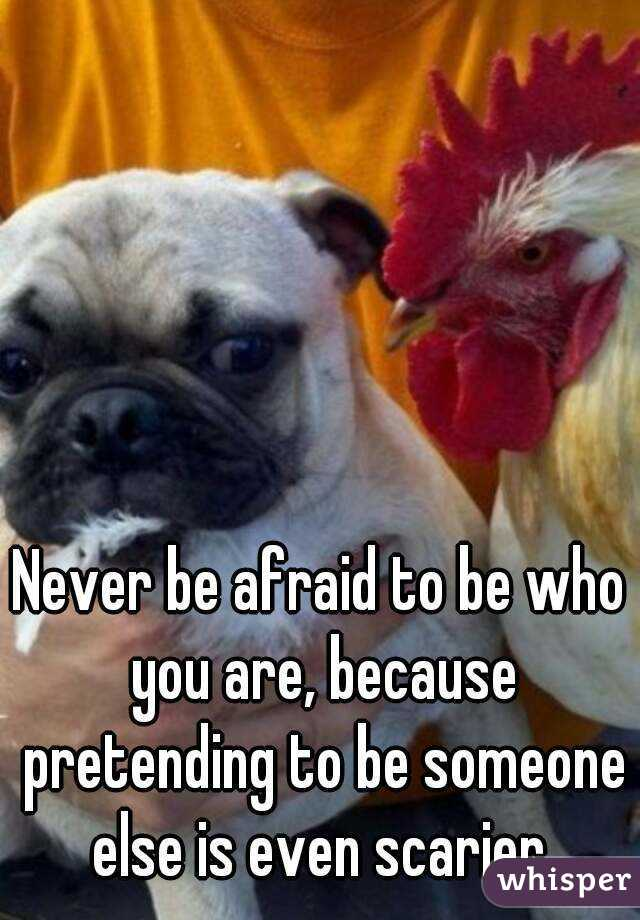 Never be afraid to be who you are, because pretending to be someone else is even scarier