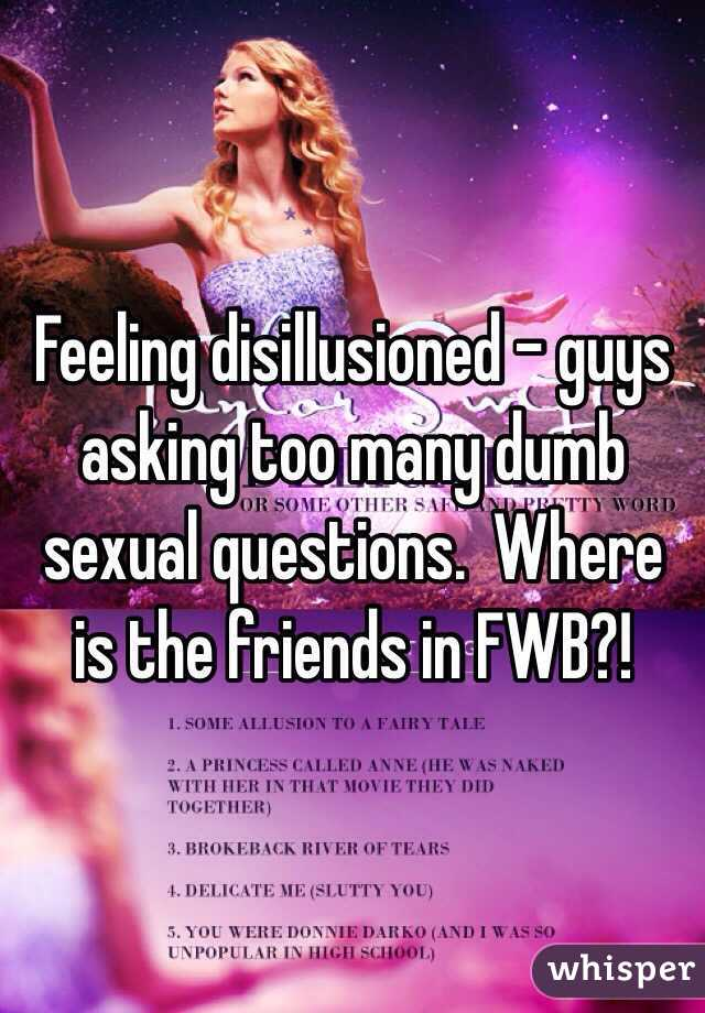 Feeling disillusioned - guys asking too many dumb sexual questions.  Where is the friends in FWB?!