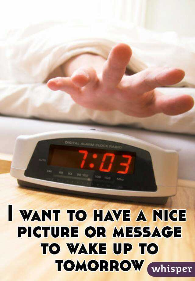 I want to have a nice picture or message to wake up to tomorrow