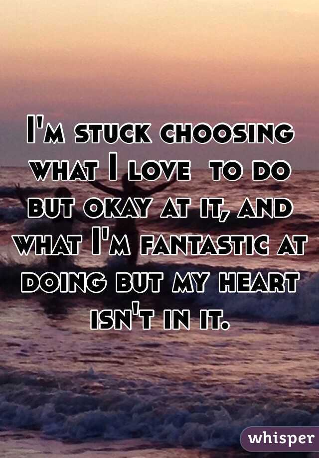 I'm stuck choosing what I love  to do but okay at it, and what I'm fantastic at doing but my heart isn't in it.