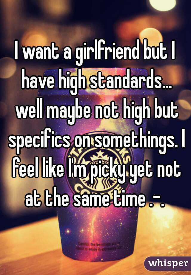I want a girlfriend but I have high standards... well maybe not high but specifics on somethings. I feel like I'm picky yet not at the same time .-.