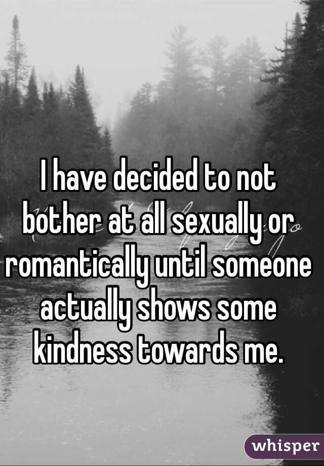 I have decided to not bother at all sexually or romantically until someone actually shows some kindness towards me.
