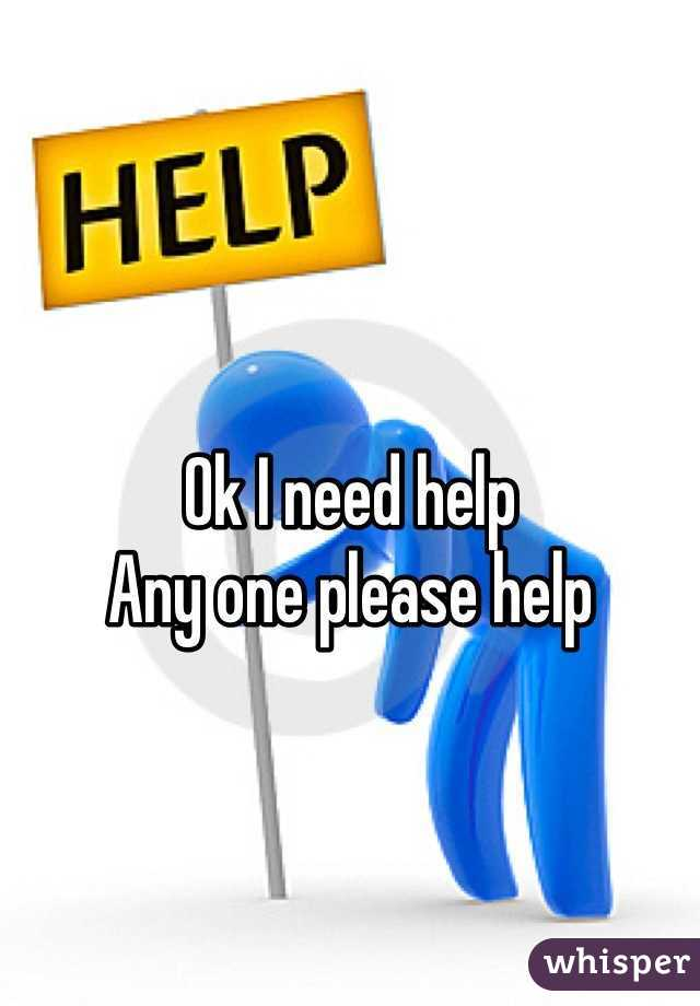Ok I need help Any one please help