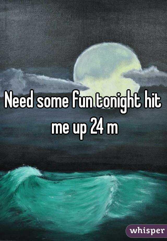 Need some fun tonight hit me up 24 m