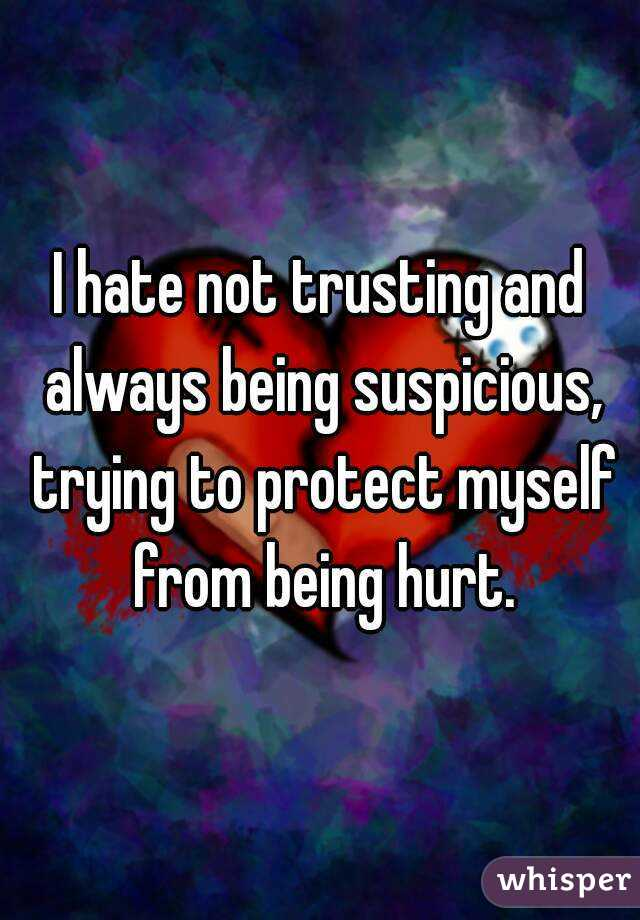 I hate not trusting and always being suspicious, trying to protect myself from being hurt.