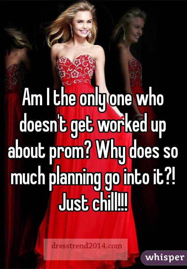 Am I the only one who doesn't get worked up about prom? Why does so much planning go into it?! Just chill!!!