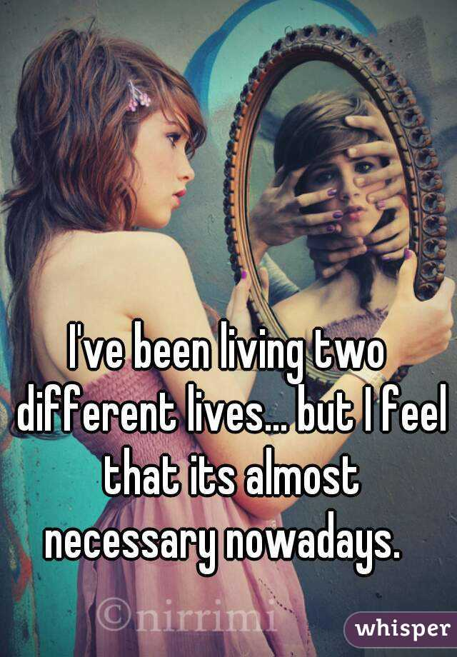 I've been living two different lives... but I feel that its almost necessary nowadays.