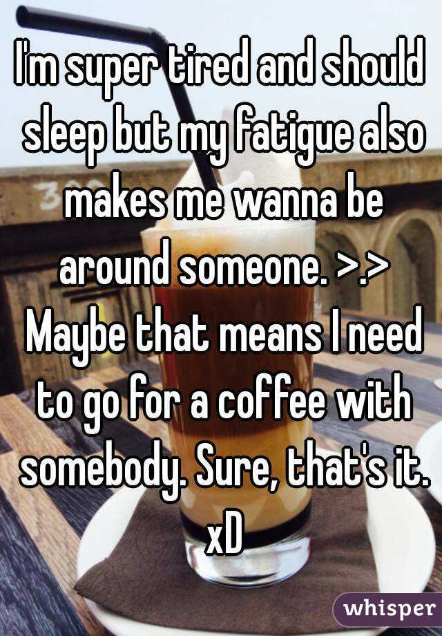 I'm super tired and should sleep but my fatigue also makes me wanna be around someone. >.> Maybe that means I need to go for a coffee with somebody. Sure, that's it. xD