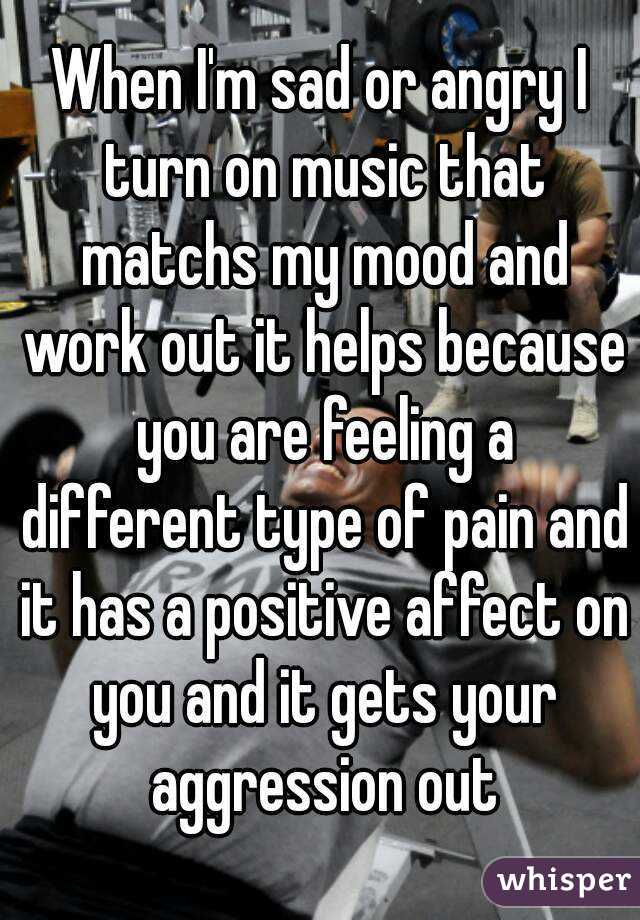 When I'm sad or angry I turn on music that matchs my mood and work out it helps because you are feeling a different type of pain and it has a positive affect on you and it gets your aggression out