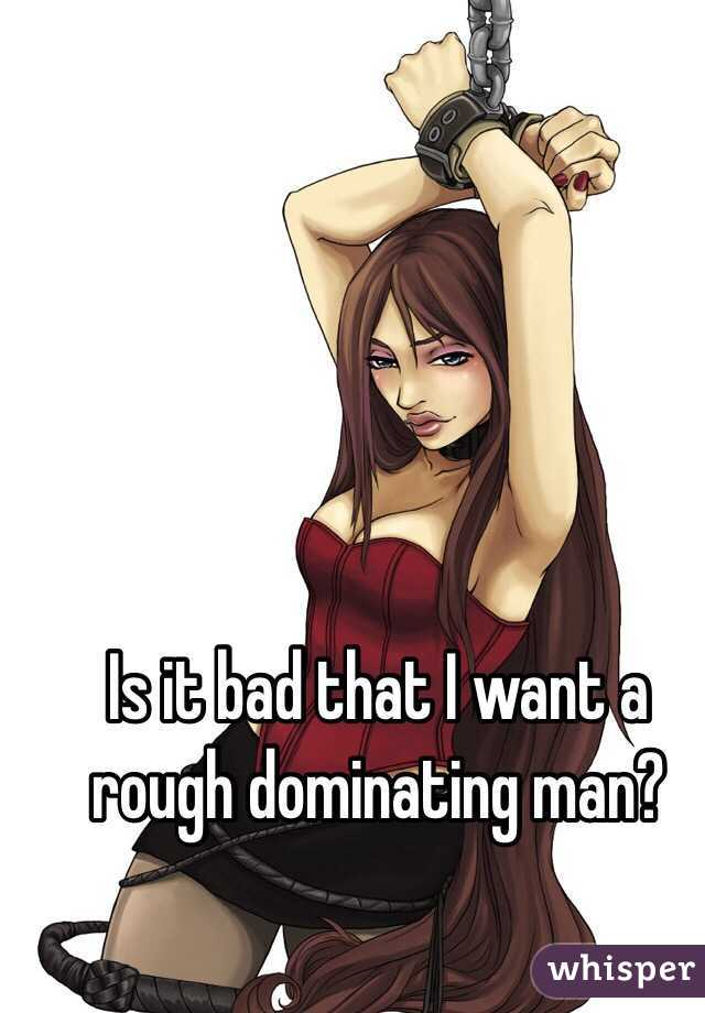 Is it bad that I want a rough dominating man?