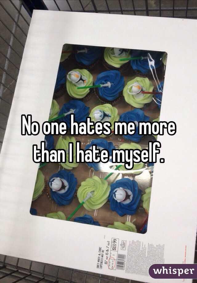 No one hates me more than I hate myself.