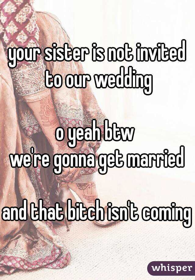 your sister is not invited to our wedding  o yeah btw  we're gonna get married  and that bitch isn't coming