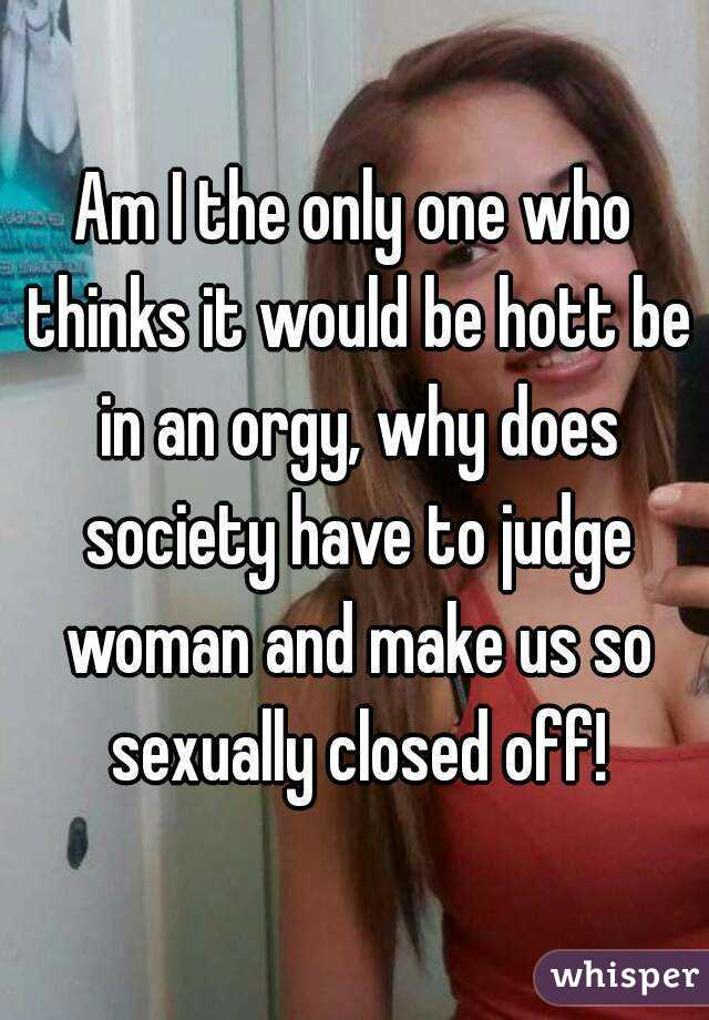 Am I the only one who thinks it would be hott be in an orgy, why does society have to judge woman and make us so sexually closed off!