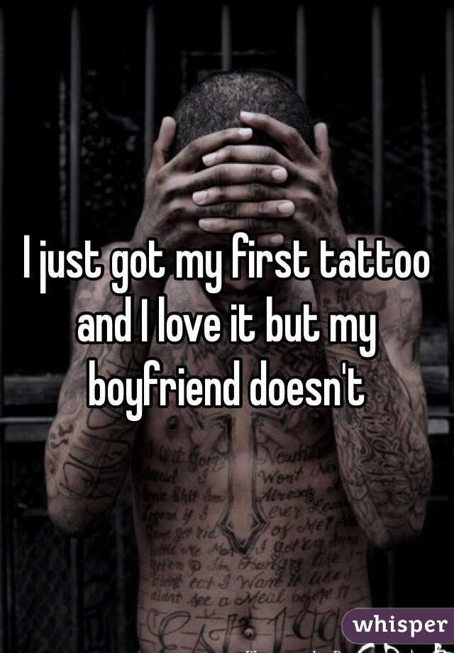 I just got my first tattoo and I love it but my boyfriend doesn't