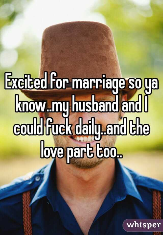 Excited for marriage so ya know..my husband and I could fuck daily..and the love part too..