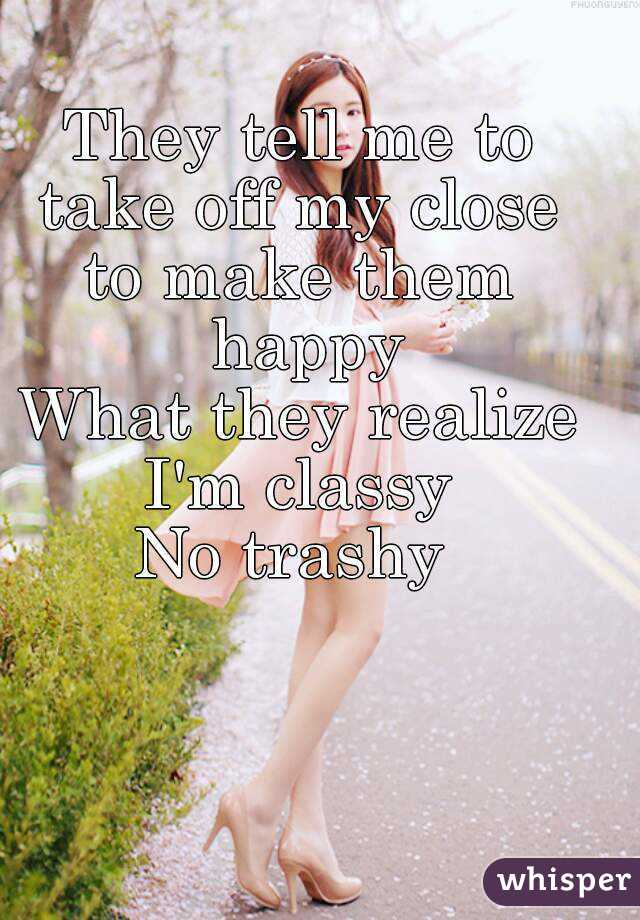 They tell me to take off my close  to make them happy What they realize I'm classy  No trashy
